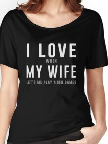 I love my wife (when she let's me play video games) Women's Relaxed Fit T-Shirt