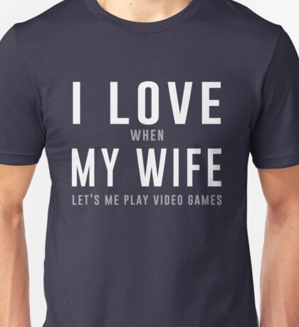 I love my wife (when she let's me play video games) Unisex T-Shirt