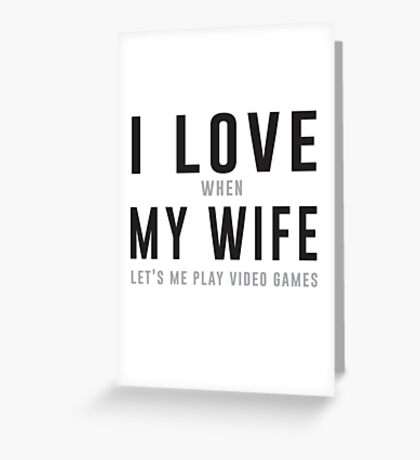 I love my wife (when she let's me play video games) Greeting Card
