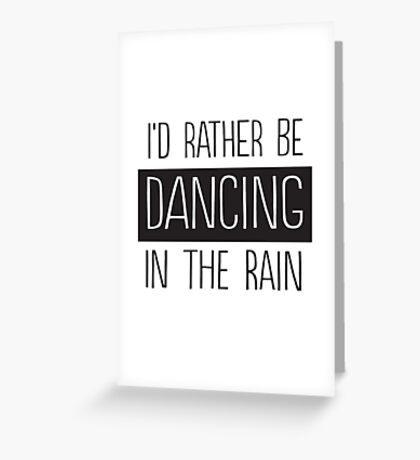 I'd rather be dancing in the rain Greeting Card