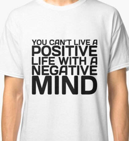 You can't live a Positive Life with a Negative Mind Classic T-Shirt