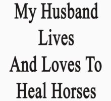 My Husband Lives And Loves To Heal Horses  by supernova23