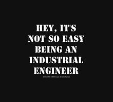 Hey, It's Not So Easy Being An Industrial Engineer - White Text Unisex T-Shirt