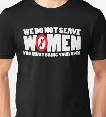 We Do Not Serve Women You Must Bring Your Own Unisex T-Shirt