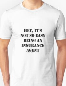 Hey, It's Not So Easy Being An Insurance Agent - Black Text Unisex T-Shirt