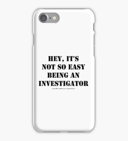 Hey, It's Not So Easy Being An Investigator - Black Text iPhone Case/Skin