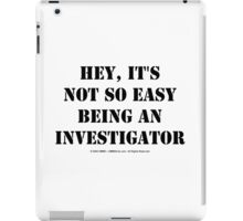 Hey, It's Not So Easy Being An Investigator - Black Text iPad Case/Skin