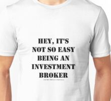 Hey, It's Not So Easy Being An Investment Broker - Black Text Unisex T-Shirt