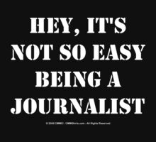 Hey, It's Not So Easy Being A Journalist - White Text by cmmei