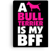 A BULL TERRIER IS MY BFF Canvas Print