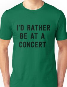 I'd rather be at a concert Unisex T-Shirt