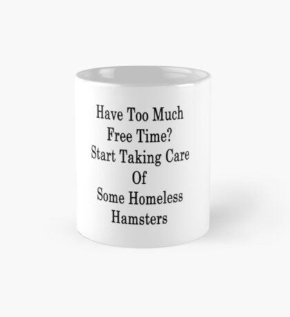 Have Too Much Free Time? Start Taking Care Of Some Homeless Hamsters Mug