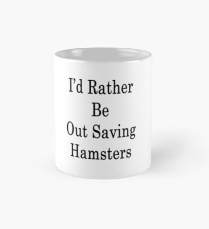 I'd Rather Be Out Saving Hamsters  Mug