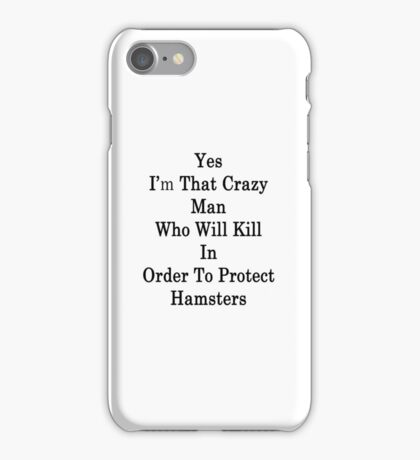 Yes I'm That Crazy Man Who Will Kill In Order To Protect Hamsters iPhone Case/Skin