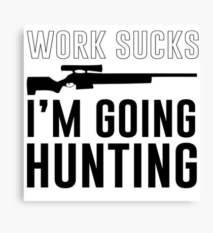 Work Sucks. I'm going hunting Canvas Print