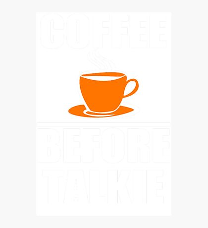 Coffee Before Talkie Coffee Shirt Funny Photographic Print