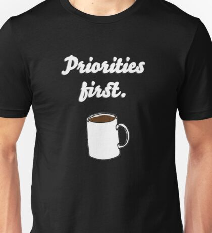 Priorities first Coffee {FULL} Unisex T-Shirt