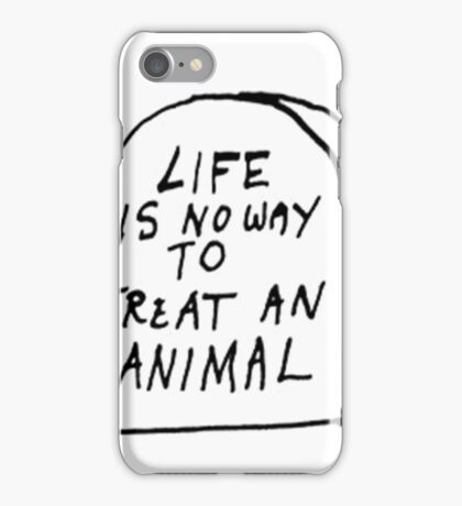 Life is no way to treat and animal  iPhone Case/Skin