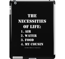 The Necessities Of Life: My Cousin - White Text iPad Case/Skin