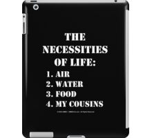 The Necessities Of Life: My Cousins - White Text iPad Case/Skin