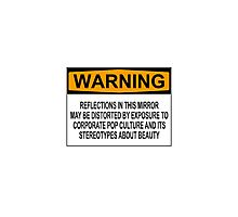 WARNING: REFLECTIONS IN THIS MIRROR MAY BE DISTORTED BY EXPOSURE TO CORPORATE POP CULTURE AND ITS STEREOTYPES ABOUT BEAUTY Photographic Print