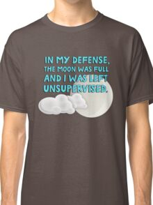 In my defense, the moon was full and I was left unsupervised Classic T-Shirt