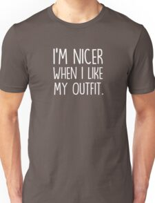 I'm nicer when I like my outfit Unisex T-Shirt