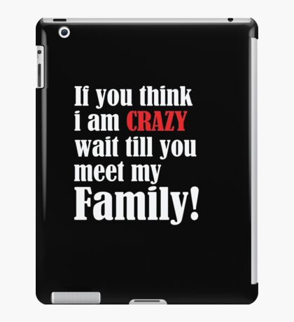 If you think i am Crazy wait till you meet my family. iPad Case/Skin