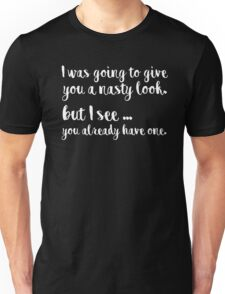 I was going to give you a nasty look, but I see you already have one Unisex T-Shirt
