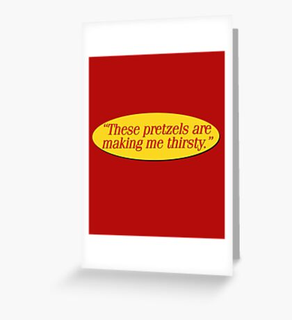 These pretzels are making me thirsty - Funny Kramer Quote Greeting Card