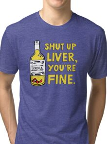 Shut up liver you're fine - Funny quote about drinking Tri-blend T-Shirt
