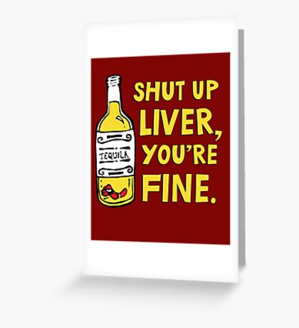 Shut up liver you're fine - Funny quote about drinking Greeting Card