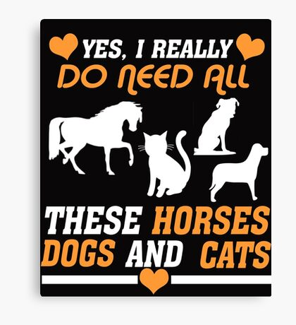 Yes I Really Do Need All These Horses Dogs And Cats Canvas Print