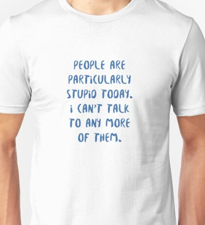 People are Particularly Stupid Today Unisex T-Shirt