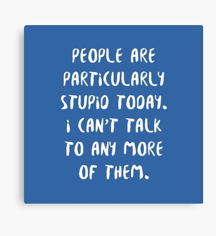People are Particularly Stupid Today Canvas Print