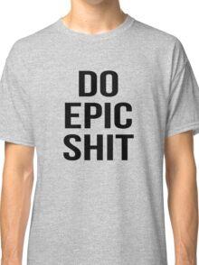 do epic shit Classic T-Shirt