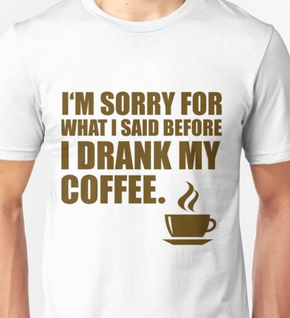 Sorry for What I said Coffee Dependency Humor Unisex T-Shirt