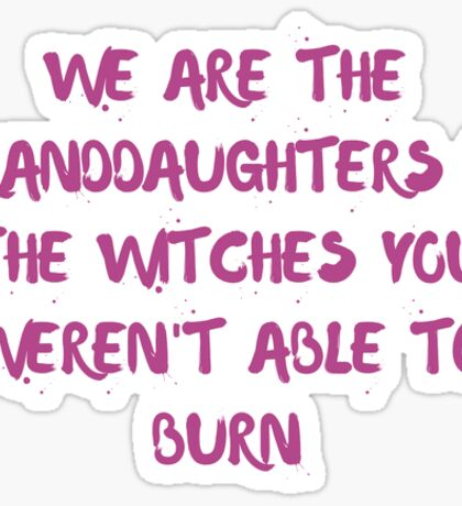 We are the Granddaughters of the Witches You Weren't Able to Burn Sticker