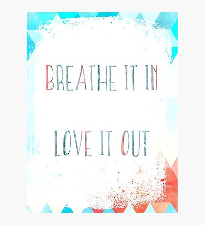 breathe it in, love it out Photographic Print
