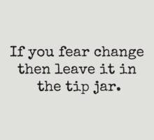 If you fear change then leave it in the tip jar. T-Shirt