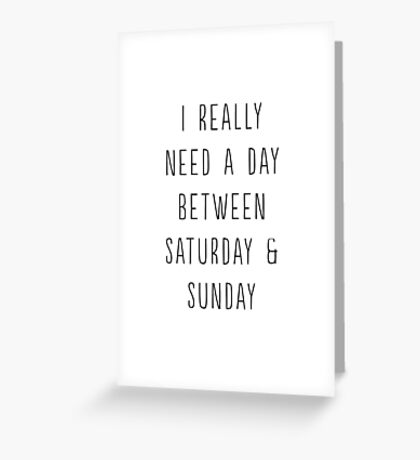 I really need a day between Saturday and Sunday Greeting Card