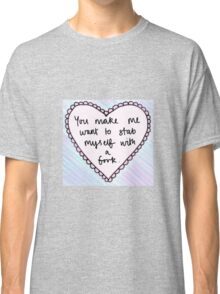 """""""you make me want to stab myself with a fork"""" heart Classic T-Shirt"""