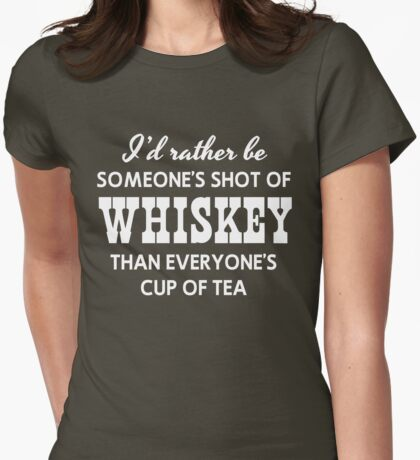I'd rather be someone's shot of whiskey than everyone's cup of tea Womens Fitted T-Shirt