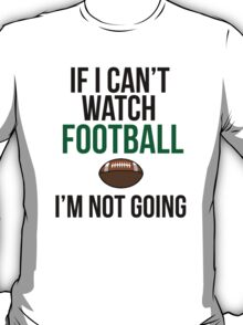Funny 'If I can't watch football I'm not going' T-Shirt and Accessories T-Shirt