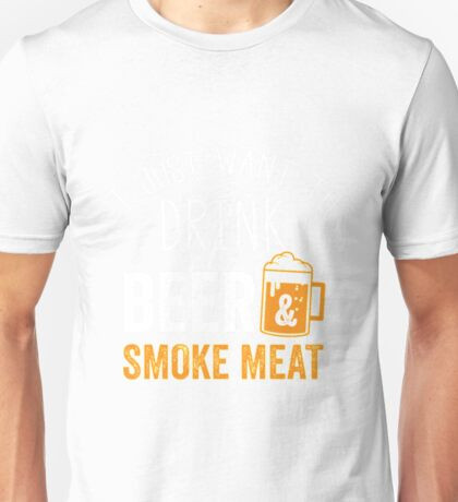 Funny I Just Want To Drink Beer And Bbq Smoke Meat Funny Beer Shirt Unisex T-Shirt