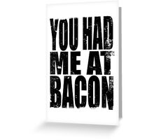 You Had Me At Bacon (BLACK) Greeting Card