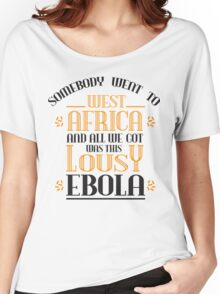 Somebody went to west africa and all we got was this lousy ebola Women's Relaxed Fit T-Shirt