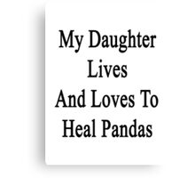 My Daughter Lives And Loves To Heal Pandas  Canvas Print