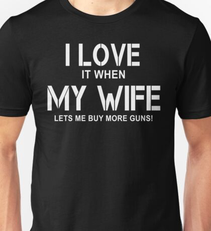 I Love it When My Wife Lets Me Buy More Guns T-Shirt Unisex T-Shirt