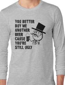 YOU BETTER BUY ME ANOTHER BEER CAUSE YOU'RE STILL UGLY Long Sleeve T-Shirt